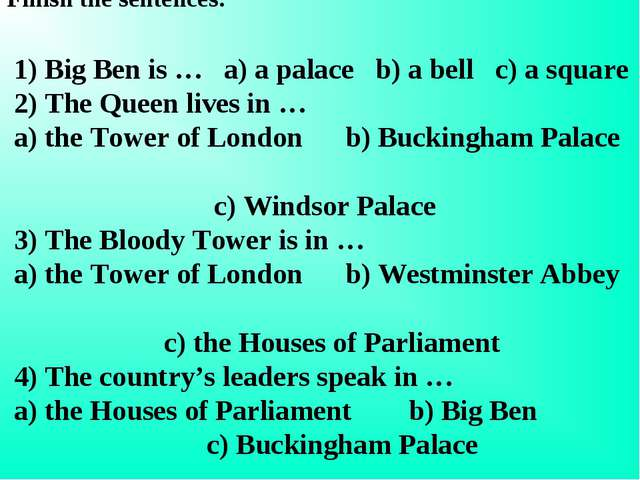 Finish the sentences: 1) Big Ben is … a) a palace b) a bell c) a square 2) Th...