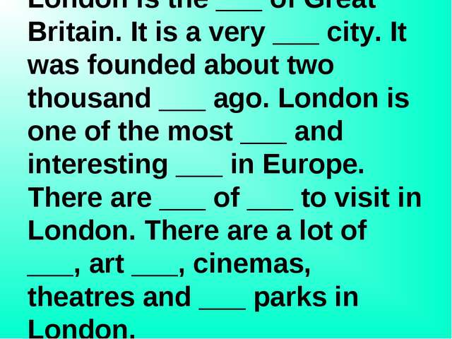 Put in 10 missing words: London is the ___ of Great Britain. It is a very ___...