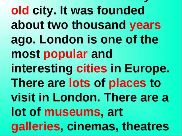 London is the capital of Great Britain. It is a very old city. It was founde...