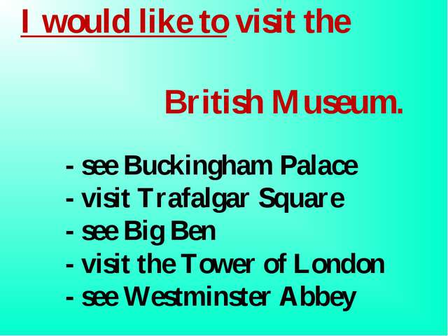 I would like to visit the 	 British Museum. 	- see Buckingham Palace 	 	- vis...