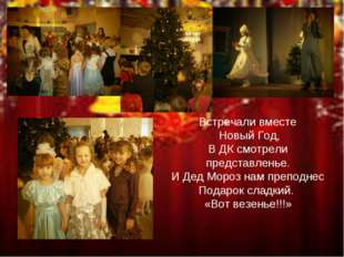 Встречали вместе Новый Год, В ДК смотрели представленье. И Дед Мороз нам преп