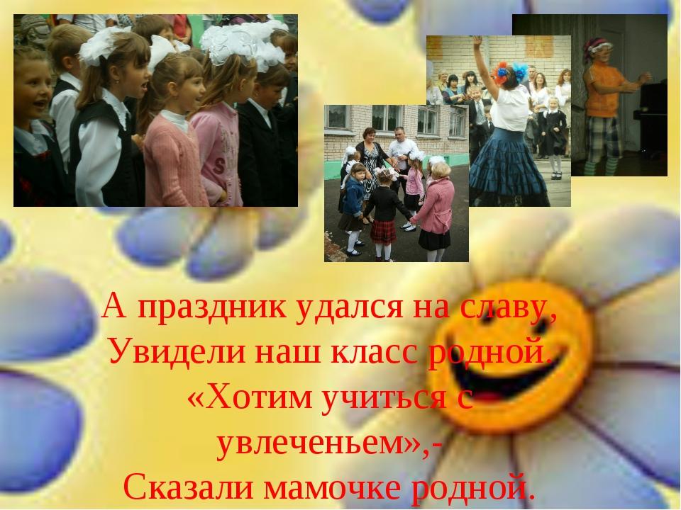 А праздник удался на славу, Увидели наш класс родной. «Хотим учиться с увлече...