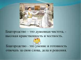 Благородство – это душевная чистота, - высокая нравственность и честность. Б