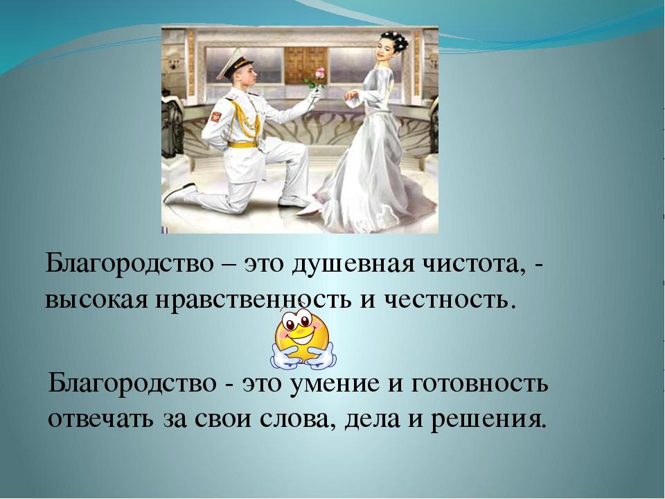 Благородство – это душевная чистота, - высокая нравственность и честность. Б...