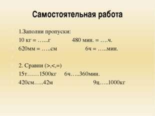 Самостоятельная работа 1.Заполни пропуски: 10 кг = …...г480 мин. = ….ч. 62