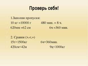 Проверь себя! 1.Заполни пропуски: 10 кг =10000 г480 мин. = 8 ч. 620мм =62