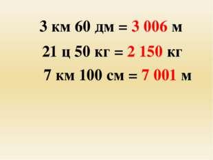 3 км 60 дм = 3 006 м 21 ц 50 кг = 2 150 кг 7 км 100 см = 7 001 м