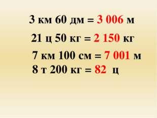 3 км 60 дм = 3 006 м 21 ц 50 кг = 2 150 кг 7 км 100 см = 7 001 м 8 т 200 кг
