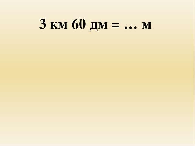 3 км 60 дм = … м