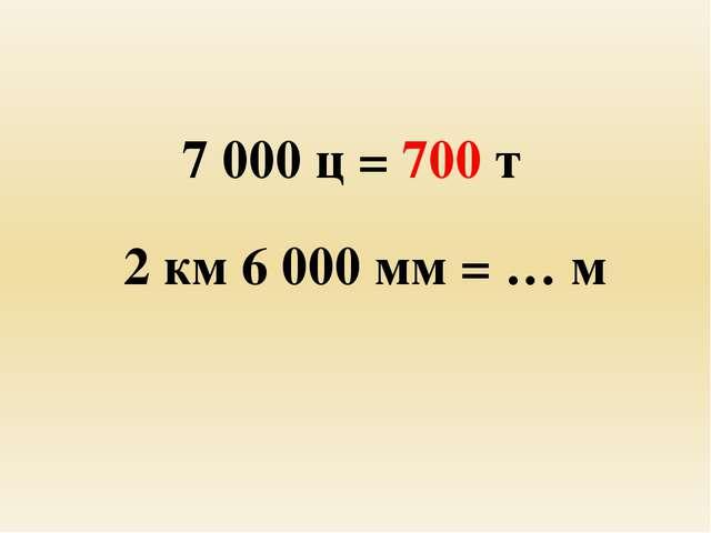 7 000 ц = 700 т 2 км 6 000 мм = … м