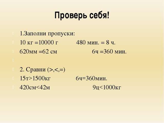 Проверь себя! 1.Заполни пропуски: 10 кг =10000 г480 мин. = 8 ч. 620мм =62...
