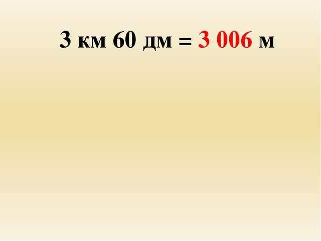 3 км 60 дм = 3 006 м