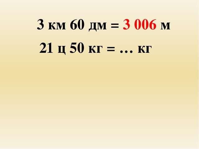 3 км 60 дм = 3 006 м 21 ц 50 кг = … кг