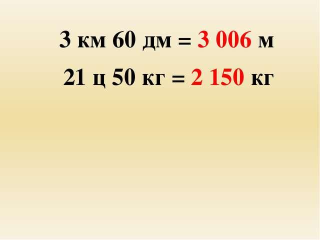 3 км 60 дм = 3 006 м 21 ц 50 кг = 2 150 кг