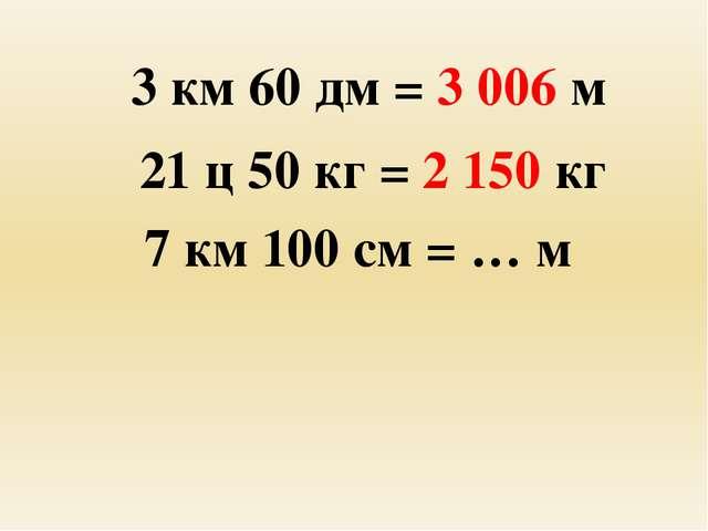 3 км 60 дм = 3 006 м 21 ц 50 кг = 2 150 кг 7 км 100 см = … м