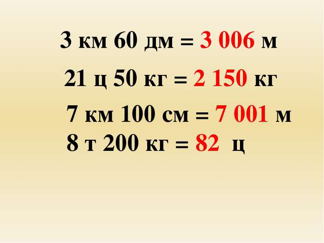3 км 60 дм = 3 006 м 21 ц 50 кг = 2 150 кг 7 км 100 см = 7 001 м 8 т 200 кг...