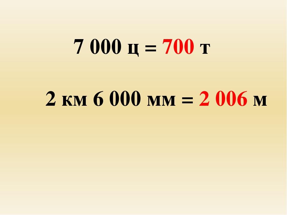 7 000 ц = 700 т 2 км 6 000 мм = 2 006 м