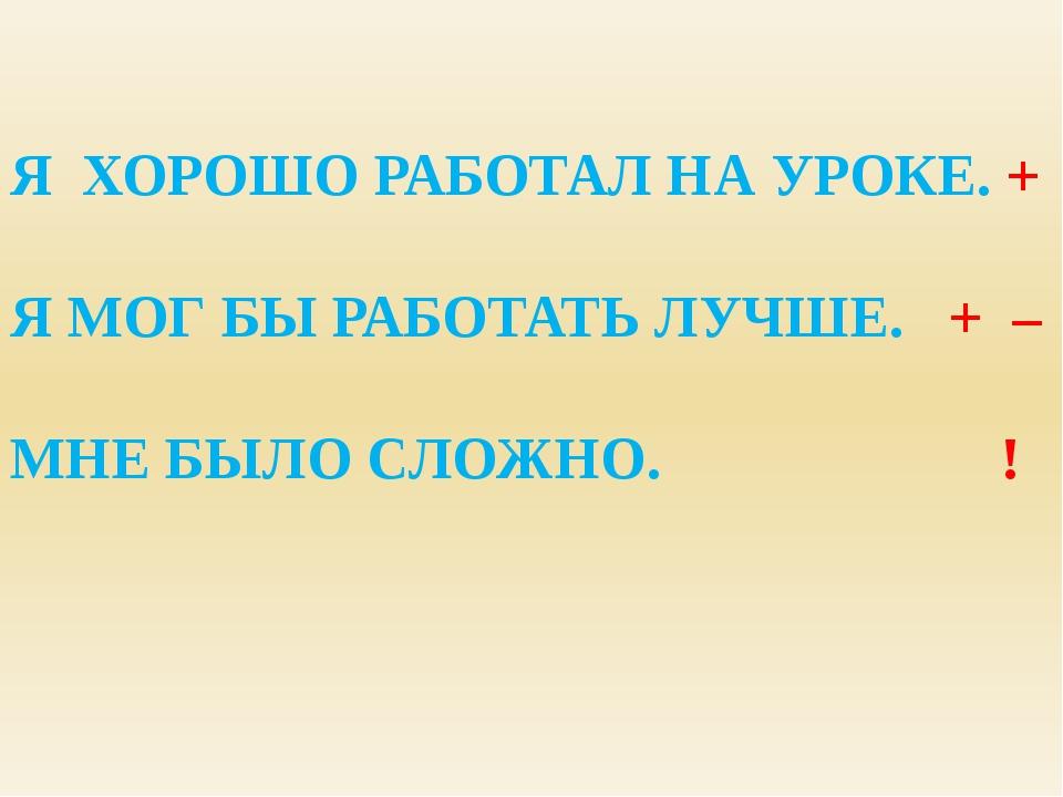 Я ХОРОШО РАБОТАЛ НА УРОКЕ. + Я МОГ БЫ РАБОТАТЬ ЛУЧШЕ. + – МНЕ БЫЛО СЛОЖНО. !