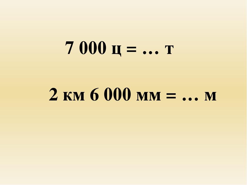 7 000 ц = … т 2 км 6 000 мм = … м