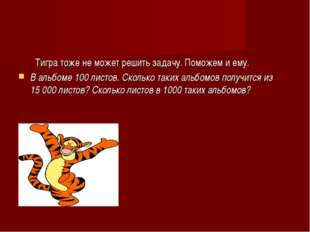 Тигра тоже не может решить задачу. Поможем и ему. В альбоме 100листов. Скол