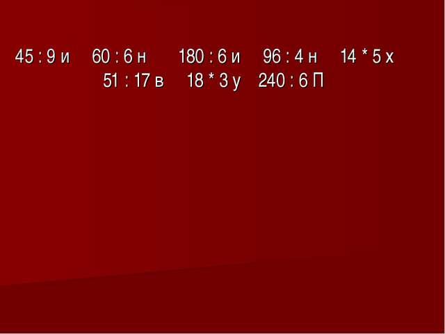 45 : 9 и 60 : 6 н 180 : 6 и 96 : 4 н 14 * 5 х 51 : 17 в 18 * 3 у 240 : 6 П