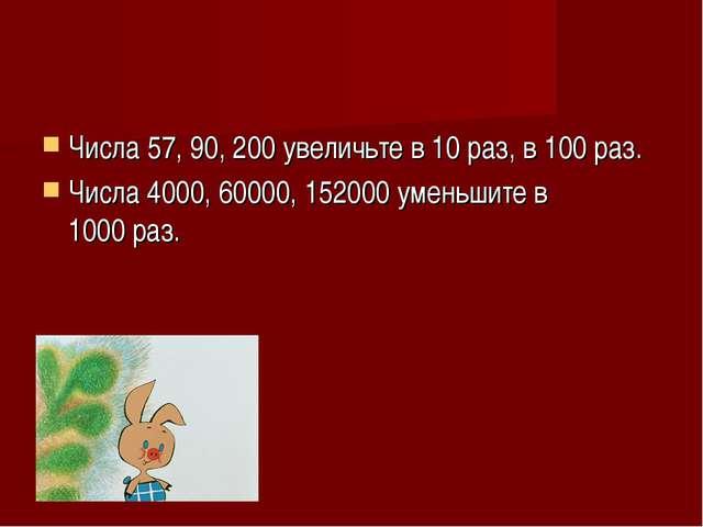 Числа 57, 90, 200увеличьте в 10раз, в 100раз. Числа 4000, 60000, 152000ум...