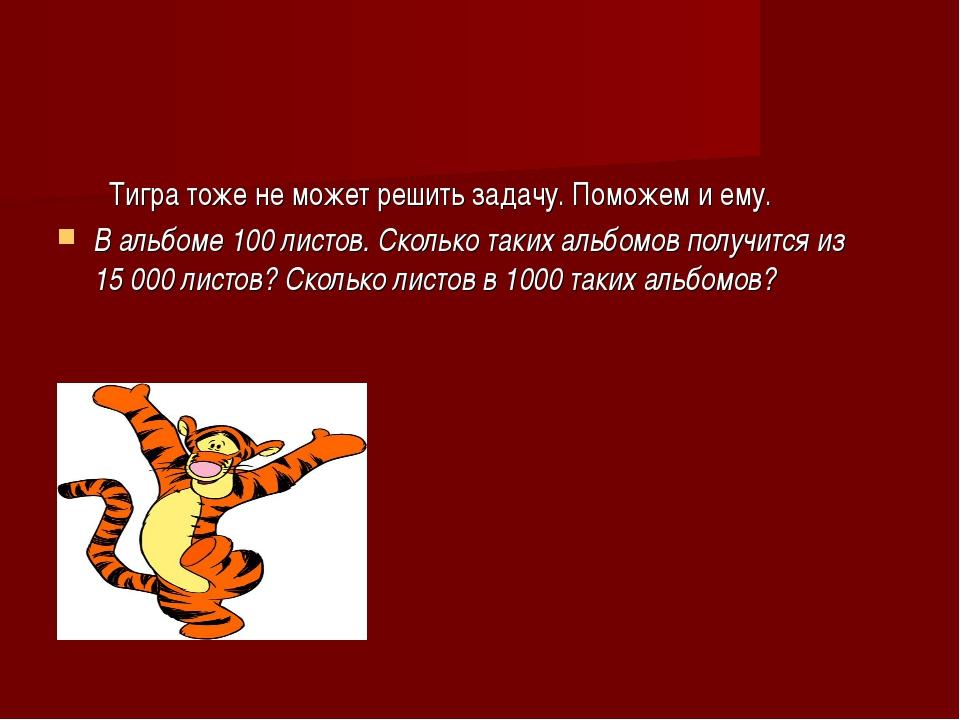 Тигра тоже не может решить задачу. Поможем и ему. В альбоме 100листов. Скол...
