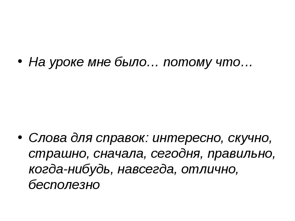 На уроке мне было… потому что… Слова для справок: интересно, скучно, страшно,...