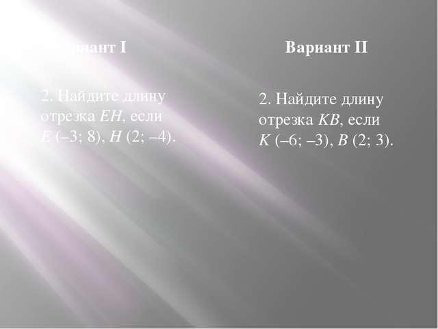 Вариант I Вариант II 2. Найдите длину отрезка EH, если E (–3; 8), H (2; –4)....