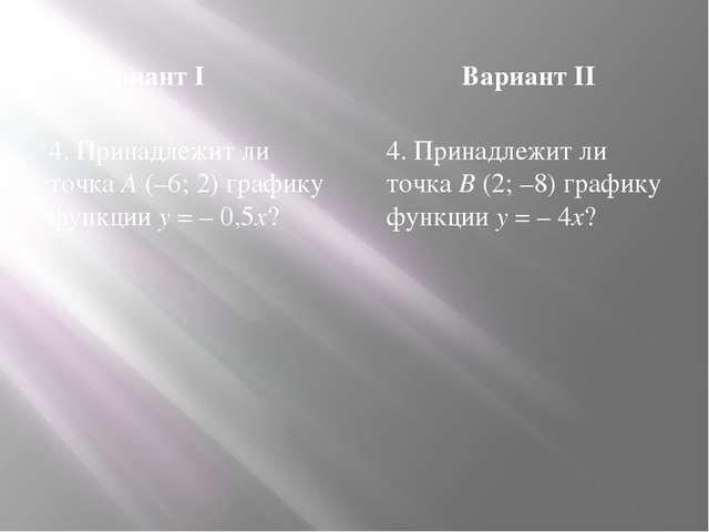 Вариант I Вариант II 4. Принадлежит ли точка A (–6; 2) графику функции y = –...