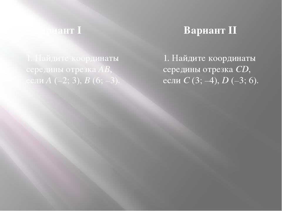 Вариант I Вариант II 1. Найдите координаты середины отрезка AB, если A (–2; 3...