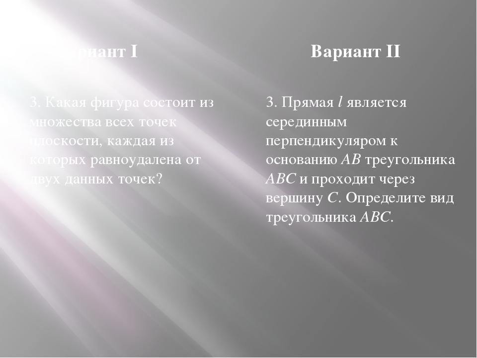 Вариант I Вариант II 3. Какая фигура состоит из множества всех точек плоскост...