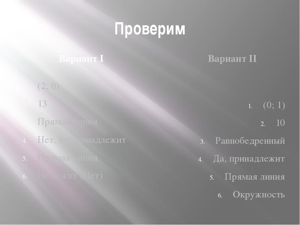 Проверим Вариант I Вариант II (2; 0) 13 Прямая линия Нет, не принадлежит Прям...