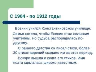С 1904 - по 1912 годы Есенин учился Константиновском училище. Семья хотела, ч