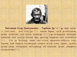 Бястинов Егор Дмитриевич – Тарбын Дьөгүөр, эмиэ икки-үс олоңхону , олоңхолуу