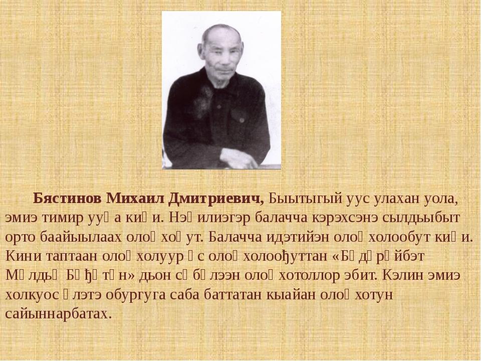 Бястинов Михаил Дмитриевич, Быытыгый уус улахан уола, эмиэ тимир ууһа киһи....