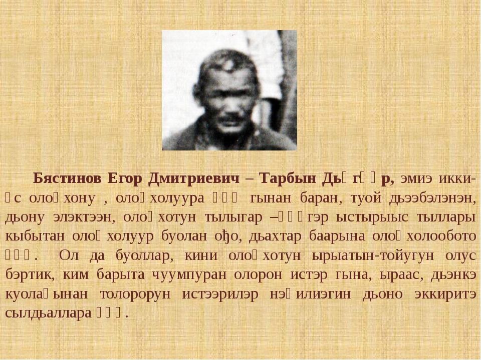 Бястинов Егор Дмитриевич – Тарбын Дьөгүөр, эмиэ икки-үс олоңхону , олоңхолуу...