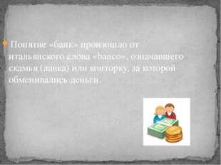 Понятие «банк» произошло от итальянского слова «banco», означавшего скамья (л