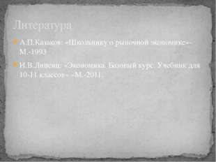 А.П.Казаков: «Школьнику о рыночной экономике»-М.-1993 И.В.Липсиц: «Экономика.
