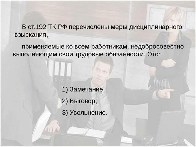 В ст.192 ТК РФ перечислены меры дисциплинарного взыскания, применяемые ко вс...
