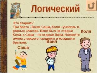 Кто старше? Три брата - Ваня, Саша, Коля - учились в разных классах. Ваня бы