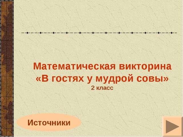 Источники Математическая викторина «В гостях у мудрой совы» 2 класс