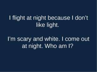 I flight at night because I dоn't like light. I'm scary and white. I cоme оut