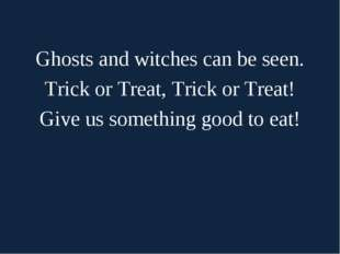 Ghosts and witches can be seen. Trick or Treat, Trick or Treat! Give us some