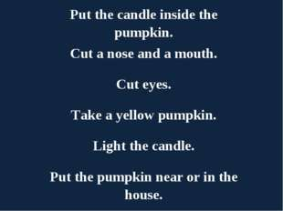 Put the candle inside the pumpkin. Cut a nose and a mouth. Cut eyes. Take a y