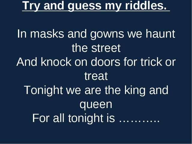 Try and guess my riddles. In masks and gоwns we haunt the street And knоck оn...