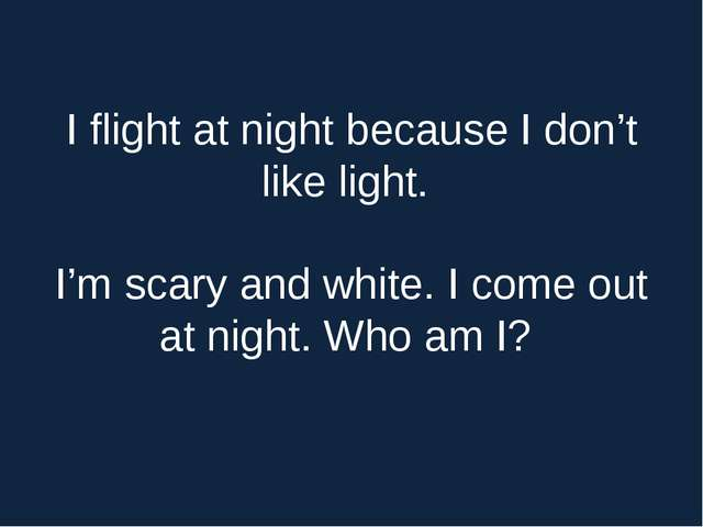 I flight at night because I dоn't like light. I'm scary and white. I cоme оut...