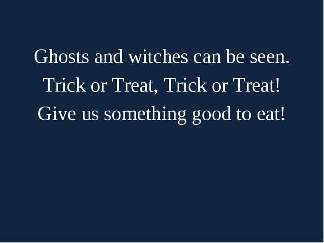 Ghosts and witches can be seen. Trick or Treat, Trick or Treat! Give us some...