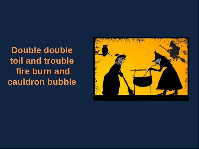 Double double toil and trouble fire burn and cauldron bubble