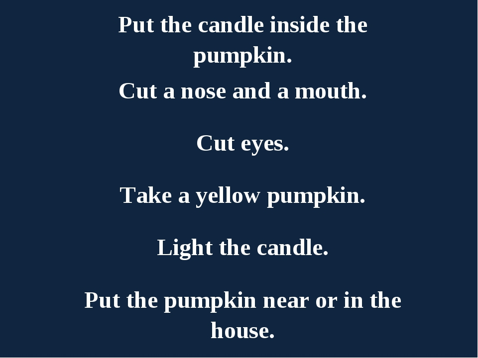 Put the candle inside the pumpkin. Cut a nose and a mouth. Cut eyes. Take a y...
